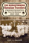 The Barnstorming Hawaiian Travelers: A Multiethnic Baseball Team Tours the Mainland, 1912-1916. by Joel Franks