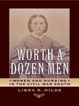 Worth a Dozen Men: Women and Nursing in the Civil War South by Libra Hilde