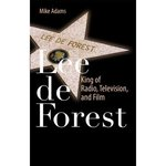 Lee de Forest: King of Radio, Television, and Film by Mike Adams