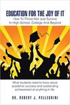Education For The Joy Of It: How To Thrive Not Just Survive In High School, College and Beyond by Robert J. Pellegrini
