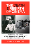 The Death & Rebirth of Cinema: Mastering the Art of Cinematography in the Digital Cinema Age by Harry Mathias