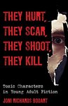 They Hurt, They Scar, They Shoot, They Kill: Toxic Characters in Young Adult Fiction by Joni Richards Bodart