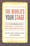 The World's Your Stage: How Performing Artists Can Make a Living While Still Doing What They Love by William F. Baker, Warren C. Gibson, and Evan Leatherwood