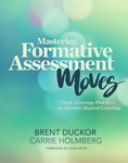 Mastering Formative Assessment Moves: 7 High Leverage Practices to Advance Student Learning by Brent Duckor and Carrie Holmberg