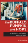 The Buffalo, Pumpkin, and Hops: A History of Bill Owens and Craft Beer by Pat Walls