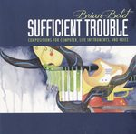 Sufficient Trouble: Compositions for Computer, Live Instruments, and Voice by Brian Belet