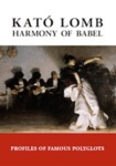 Harmony of Babel: Profiles of Famous Polyglots, Second Edition by Kató Lomb, Ádám Szegi, and Scott Alkire