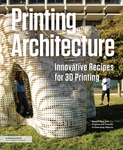 Printing Architecture: Innovative Recipes for 3D Printing by Ronald Rael and Virginia San Fratello