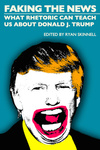 Faking the News: What Rhetoric Can Teach Us About Donald J. Trump by Ryan Skinnell